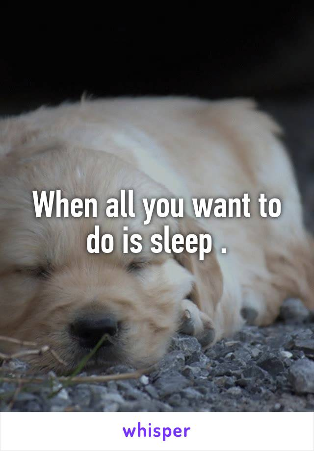 When all you want to do is sleep .