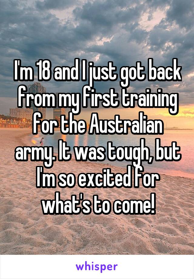 I'm 18 and I just got back from my first training for the Australian army. It was tough, but I'm so excited for what's to come!