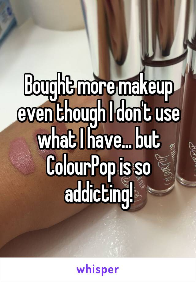 Bought more makeup even though I don't use what I have... but ColourPop is so addicting!