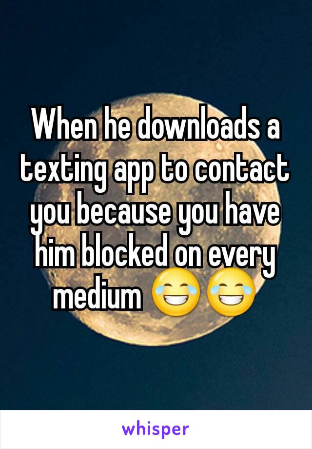 When he downloads a texting app to contact you because you have him blocked on every medium 😂😂