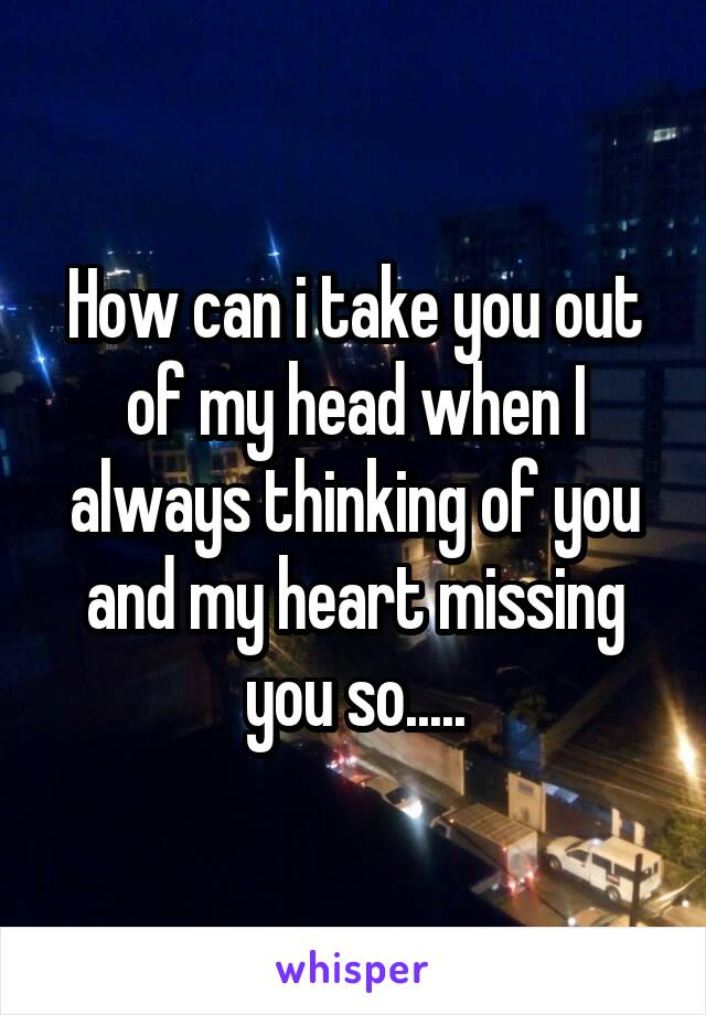 How can i take you out of my head when I always thinking of you and my heart missing you so.....