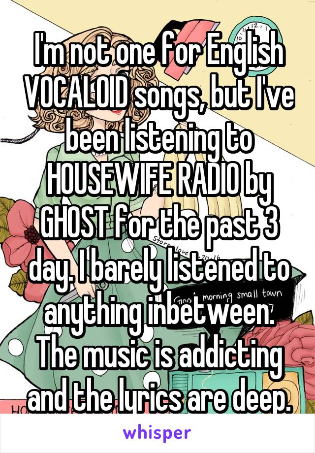 I'm not one for English VOCALOID songs, but I've been listening to HOUSEWIFE RADIO by GHOST for the past 3 day. I barely listened to anything inbetween. The music is addicting and the lyrics are deep.
