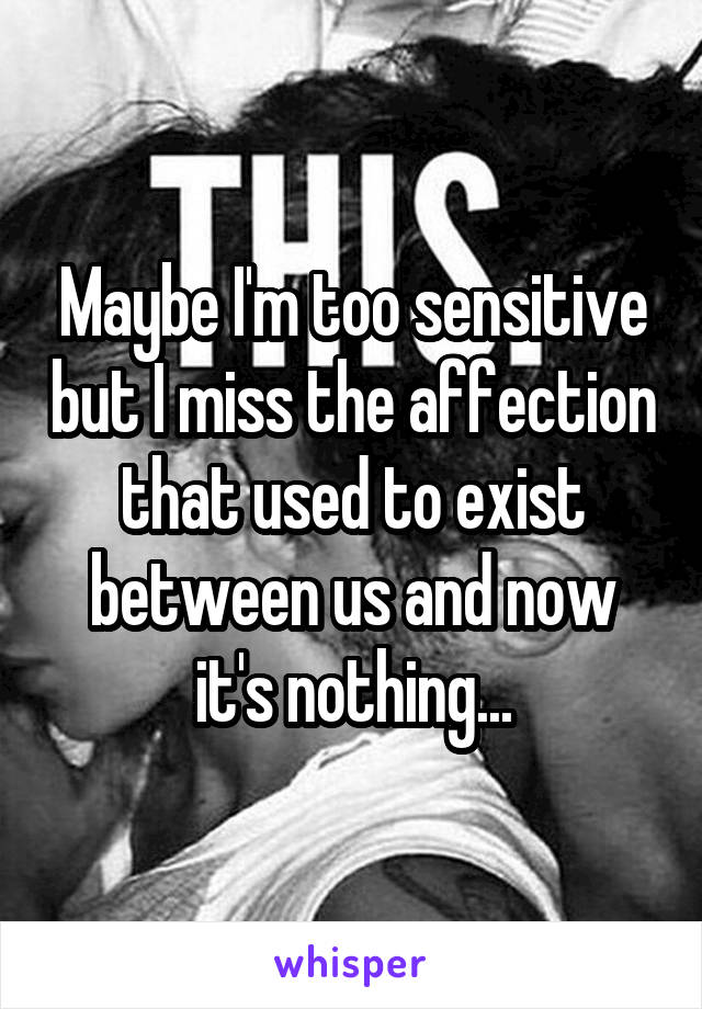 Maybe I'm too sensitive but I miss the affection that used to exist between us and now it's nothing...