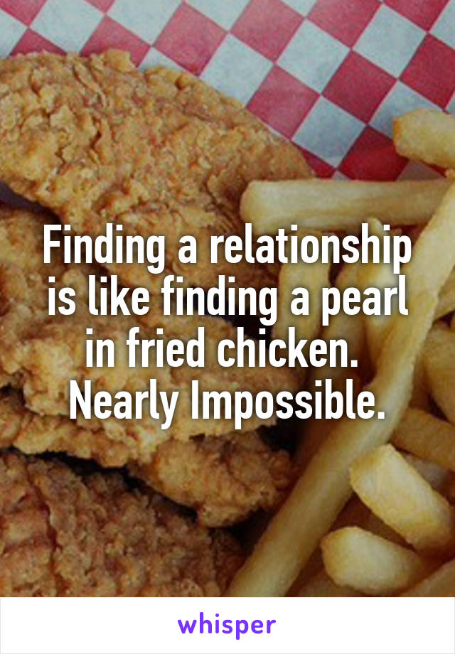 Finding a relationship is like finding a pearl in fried chicken.  Nearly Impossible.