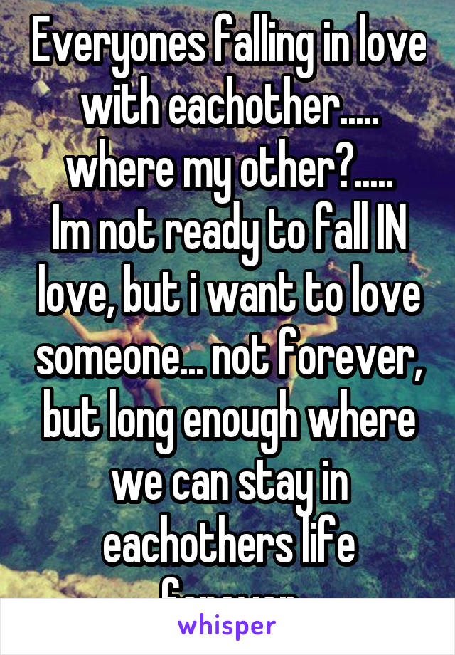Everyones falling in love with eachother..... where my other?..... Im not ready to fall IN love, but i want to love someone... not forever, but long enough where we can stay in eachothers life forever