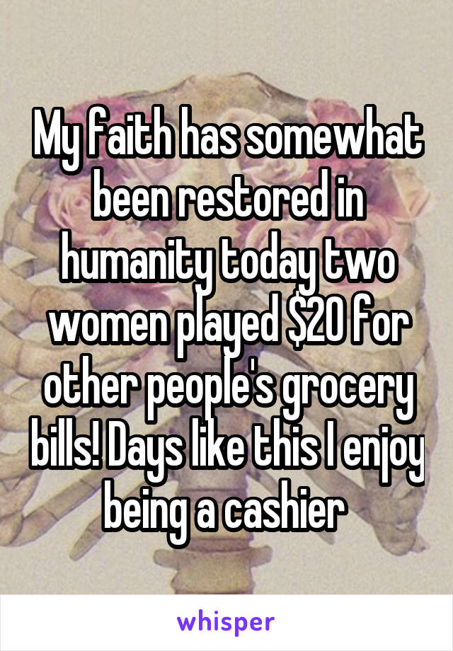 My faith has somewhat been restored in humanity today two women played $20 for other people's grocery bills! Days like this I enjoy being a cashier