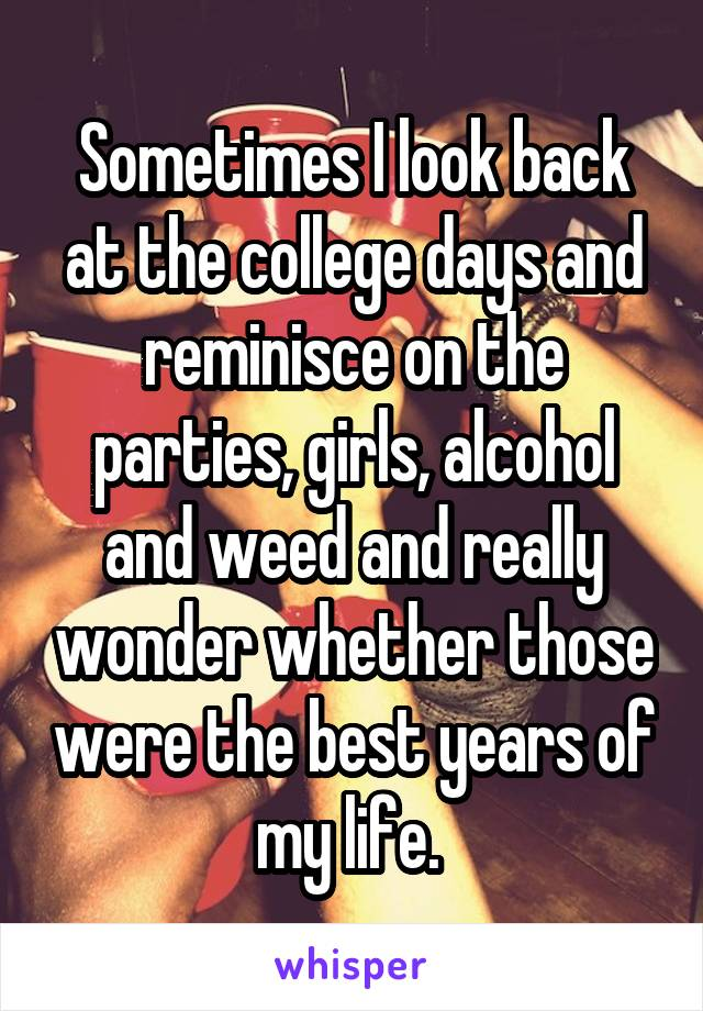 Sometimes I look back at the college days and reminisce on the parties, girls, alcohol and weed and really wonder whether those were the best years of my life.