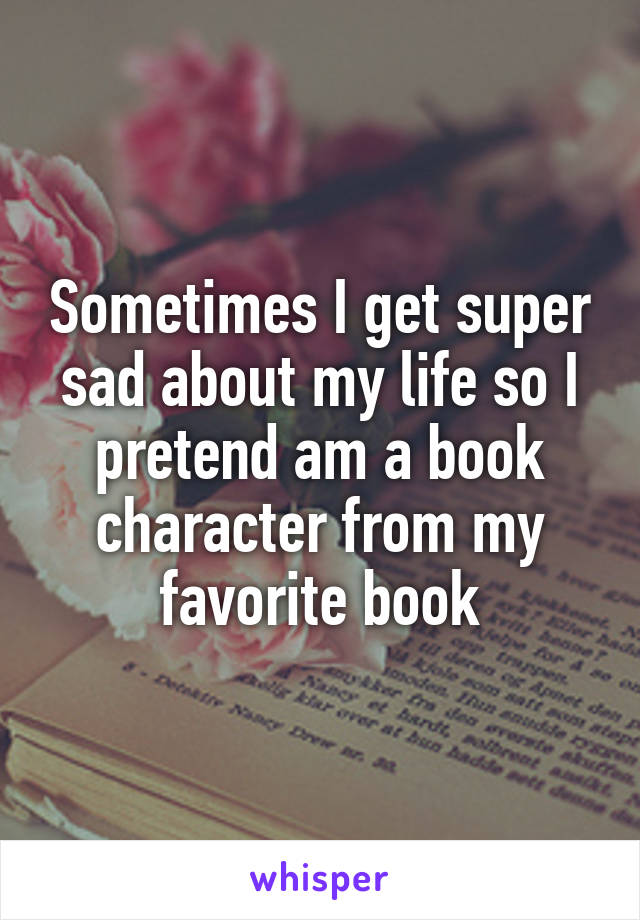 Sometimes I get super sad about my life so I pretend am a book character from my favorite book