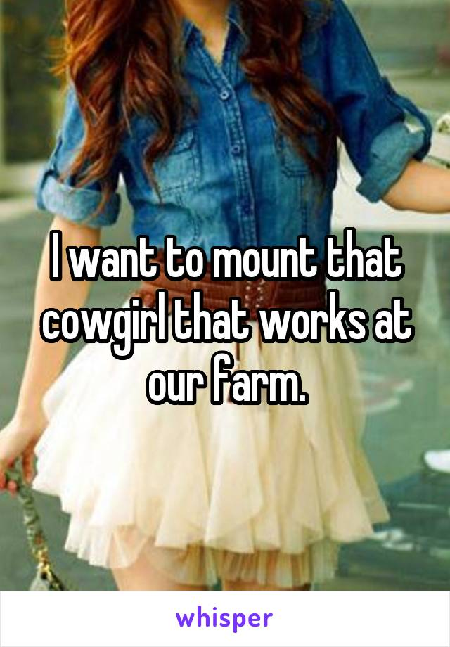 I want to mount that cowgirl that works at our farm.