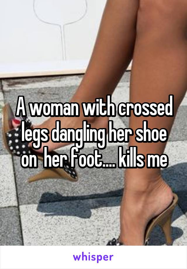 A woman with crossed legs dangling her shoe on  her foot.... kills me