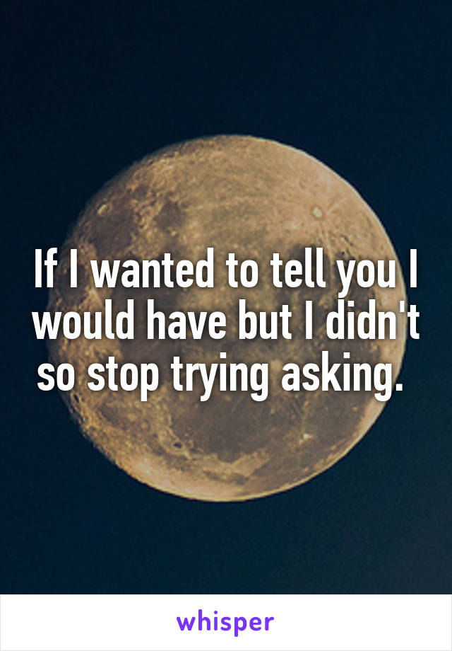 If I wanted to tell you I would have but I didn't so stop trying asking.