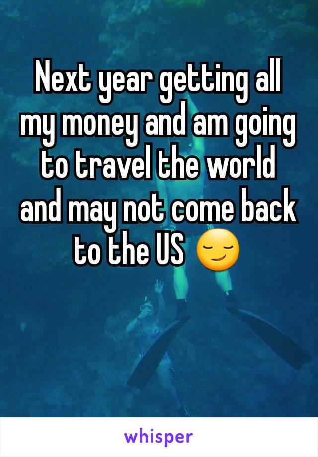 Next year getting all my money and am going to travel the world and may not come back to the US 😏