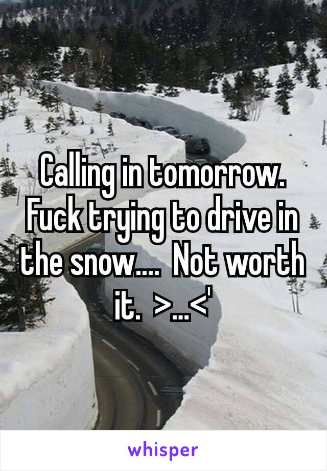 Calling in tomorrow.  Fuck trying to drive in the snow....  Not worth it.  >…<'