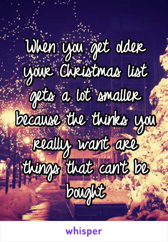 When you get older your Christmas list gets a lot smaller because the thinks you really want are things that can't be bought