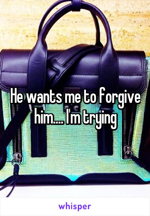 He wants me to forgive him.... I'm trying