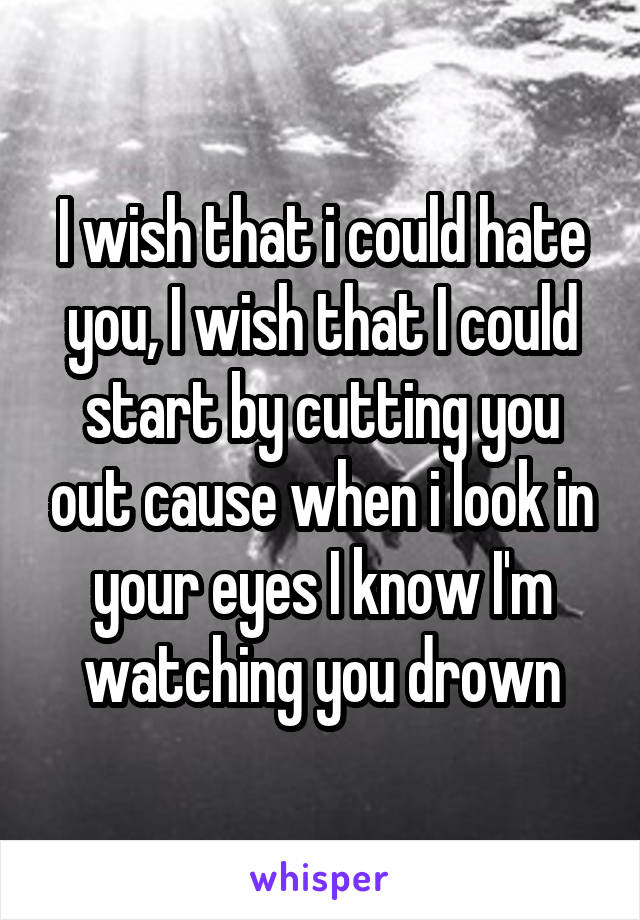 I wish that i could hate you, I wish that I could start by cutting you out cause when i look in your eyes I know I'm watching you drown