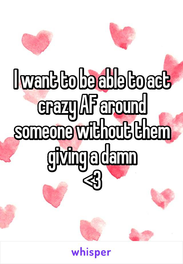 I want to be able to act crazy AF around someone without them giving a damn <3