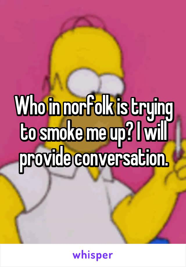 Who in norfolk is trying to smoke me up? I will provide conversation.