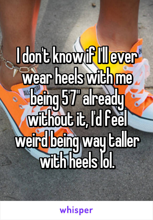 """I don't know if I'll ever wear heels with me being 5'7"""" already without it, I'd feel weird being way taller with heels lol."""