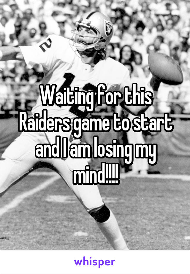 Waiting for this Raiders game to start and I am losing my mind!!!!