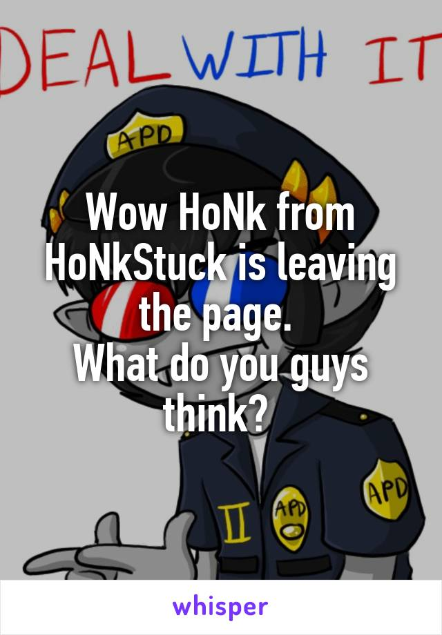 Wow HoNk from HoNkStuck is leaving the page.  What do you guys think?