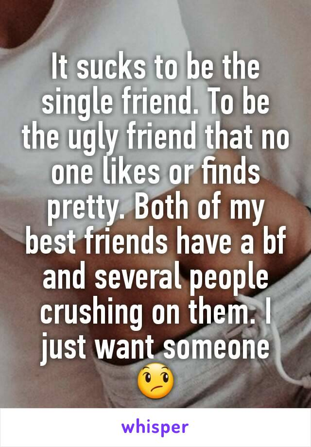 It sucks to be the single friend. To be the ugly friend that no one likes or finds pretty. Both of my best friends have a bf and several people crushing on them. I just want someone 😞