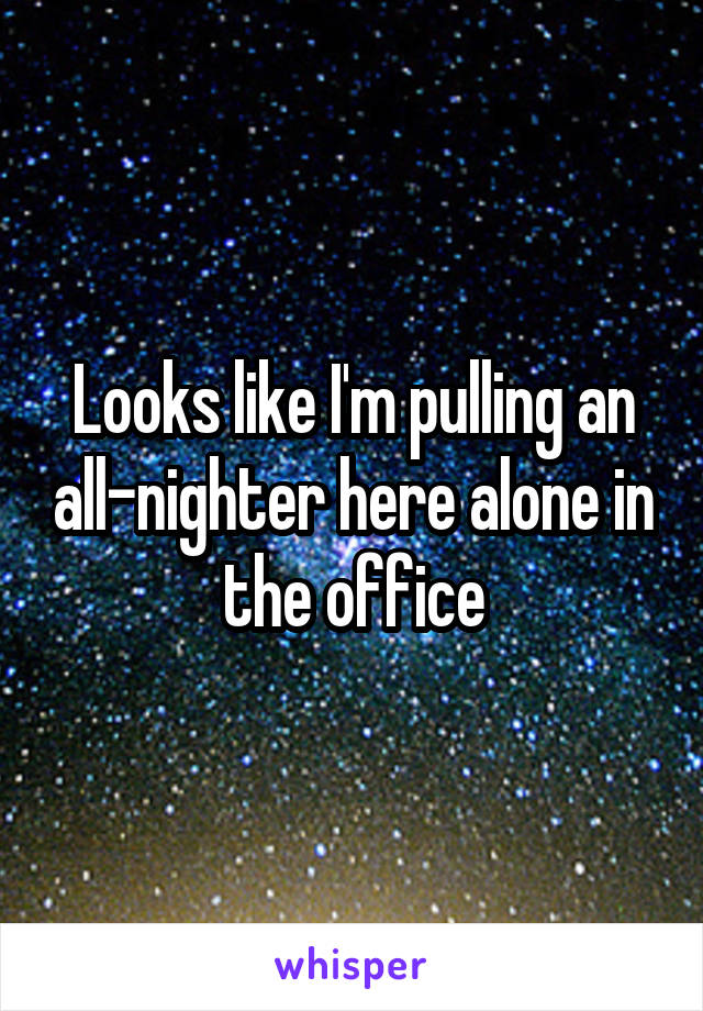 Looks like I'm pulling an all-nighter here alone in the office