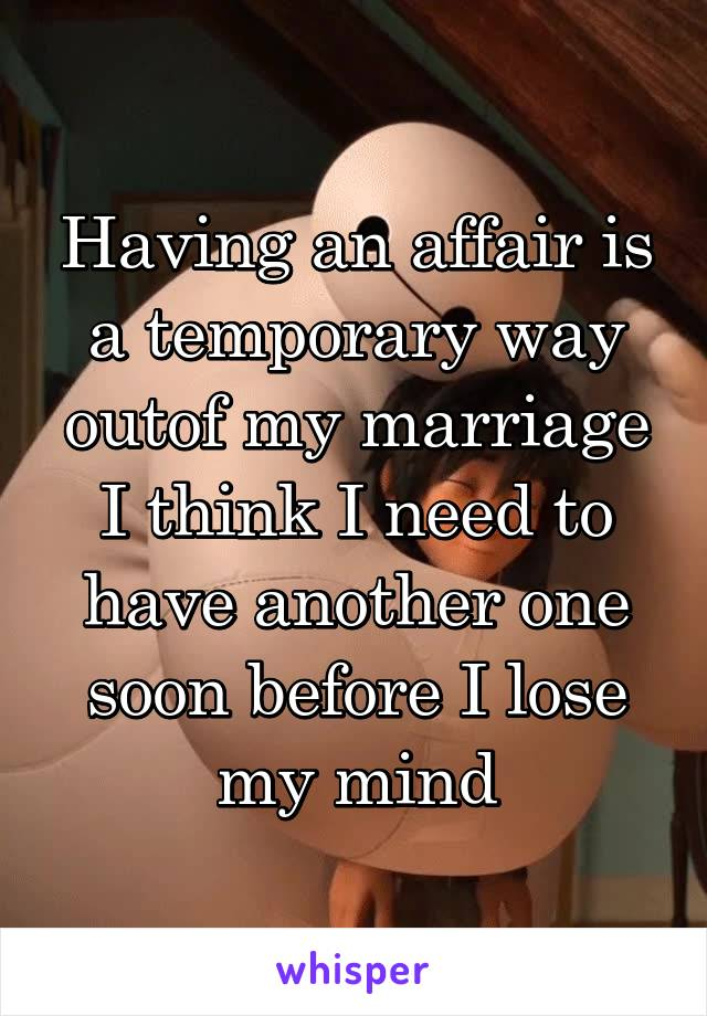 Having an affair is a temporary way outof my marriage I think I need to have another one soon before I lose my mind