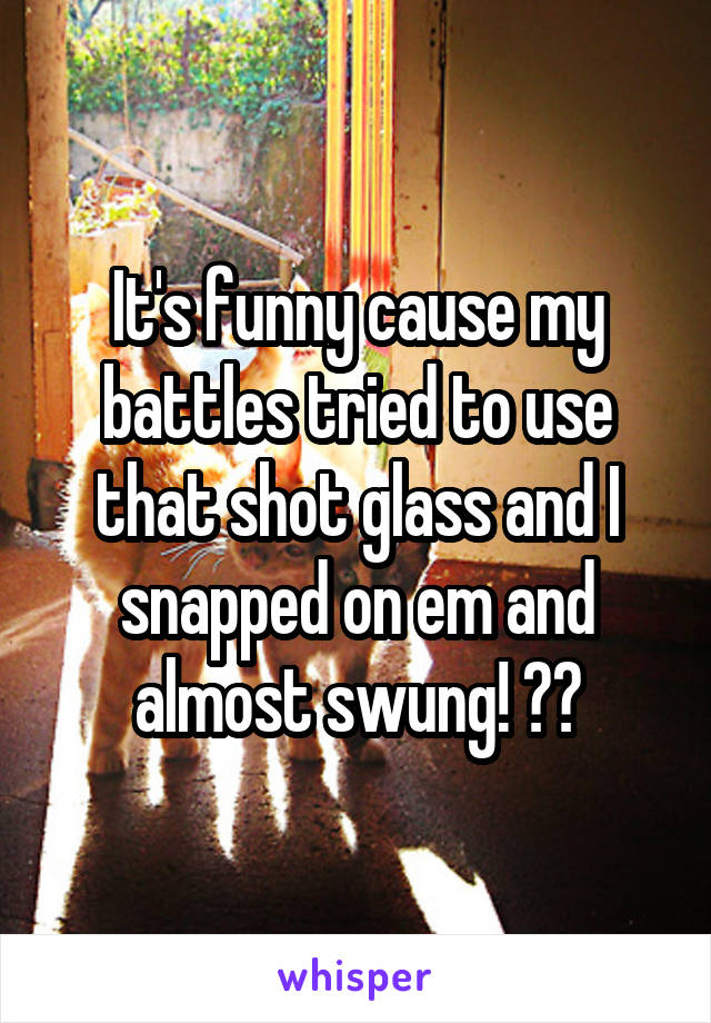 It's funny cause my battles tried to use that shot glass and I snapped on em and almost swung! 😩😳