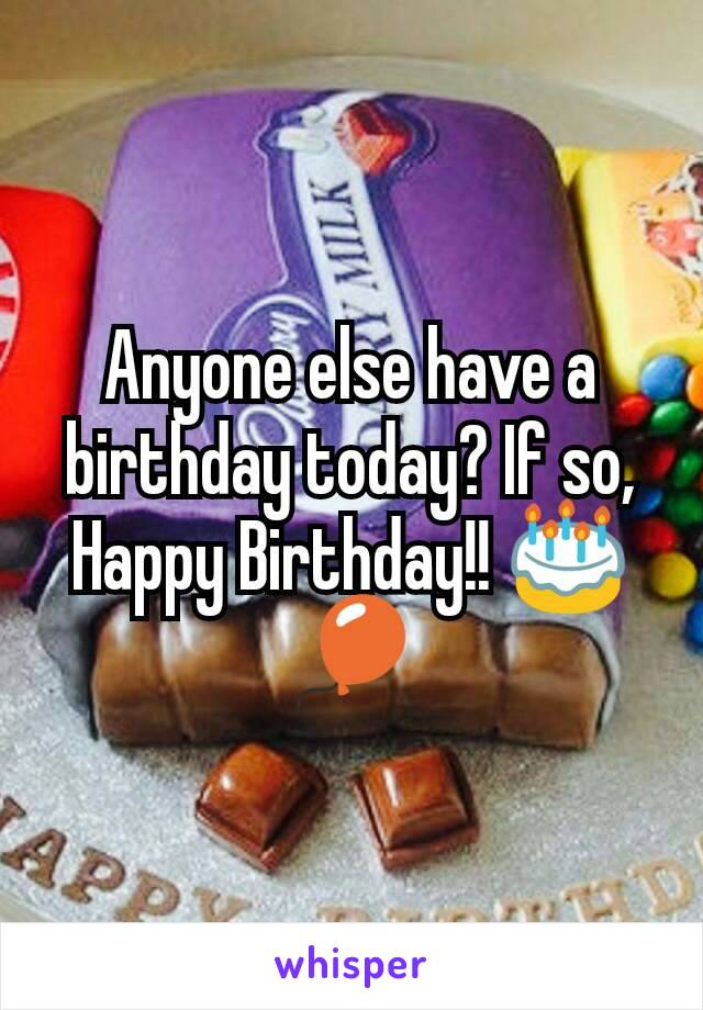 Anyone else have a birthday today? If so, Happy Birthday!! 🎂🎈