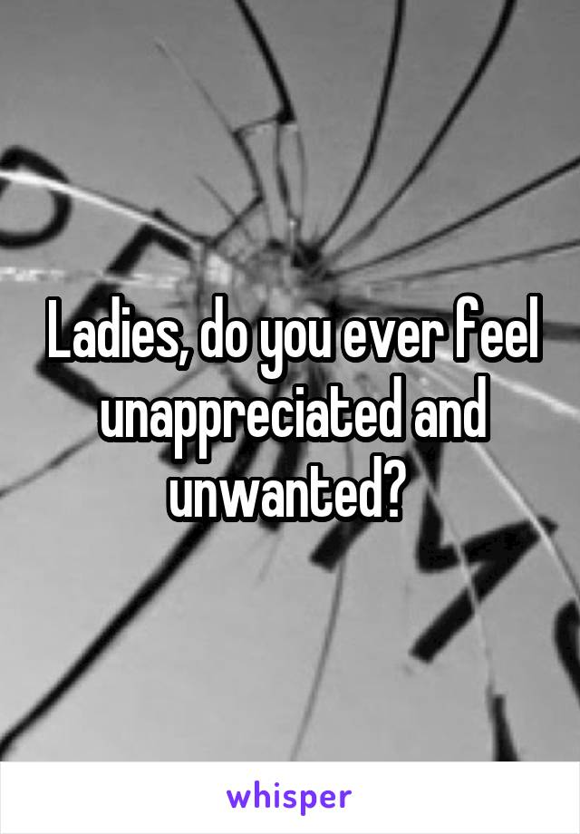 Ladies, do you ever feel unappreciated and unwanted?