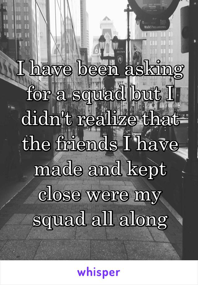 I have been asking for a squad but I didn't realize that the friends I have made and kept close were my squad all along