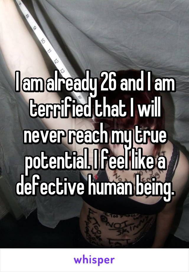 I am already 26 and I am terrified that I will never reach my true potential. I feel like a defective human being.