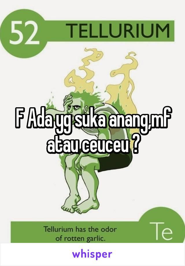 F Ada yg suka anang,mf atau ceuceu ?