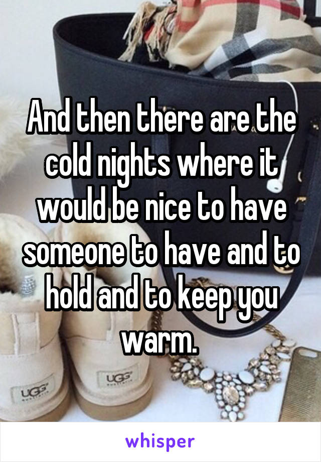 And then there are the cold nights where it would be nice to have someone to have and to hold and to keep you warm.