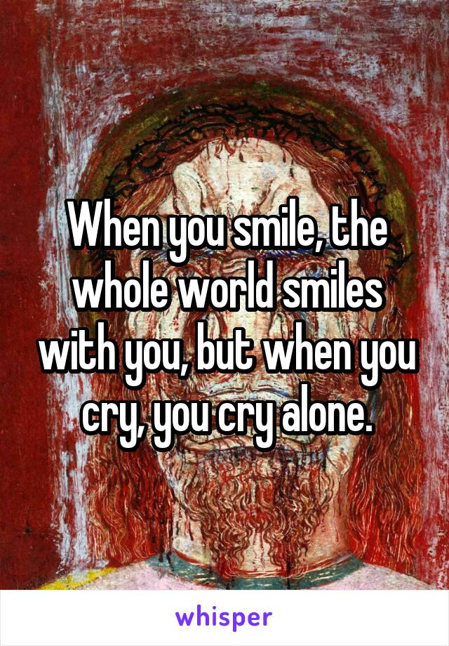 When you smile, the whole world smiles with you, but when you cry, you cry alone.