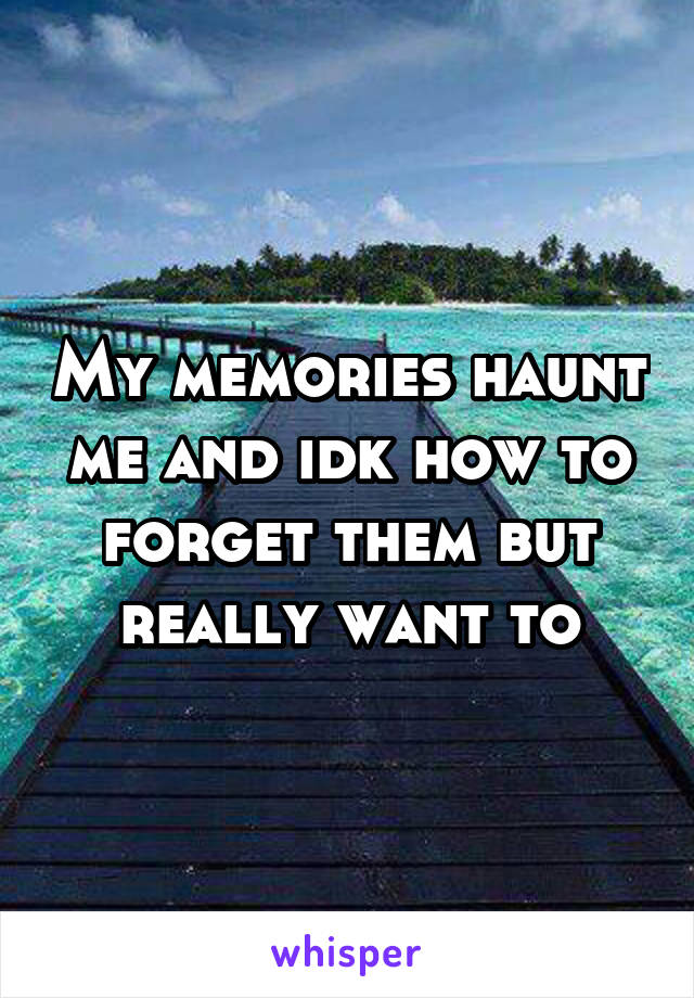 My memories haunt me and idk how to forget them but really want to