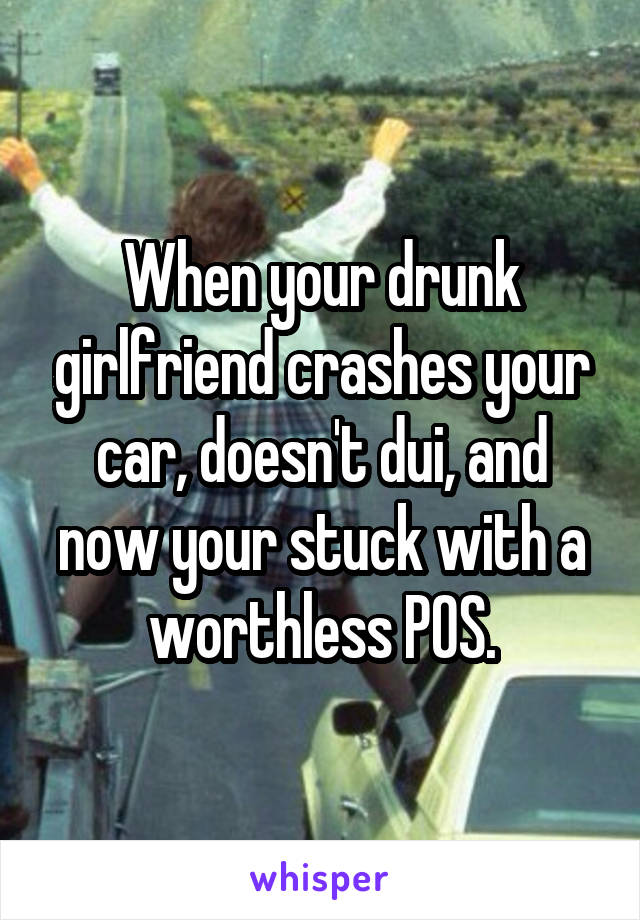When your drunk girlfriend crashes your car, doesn't dui, and now your stuck with a worthless POS.