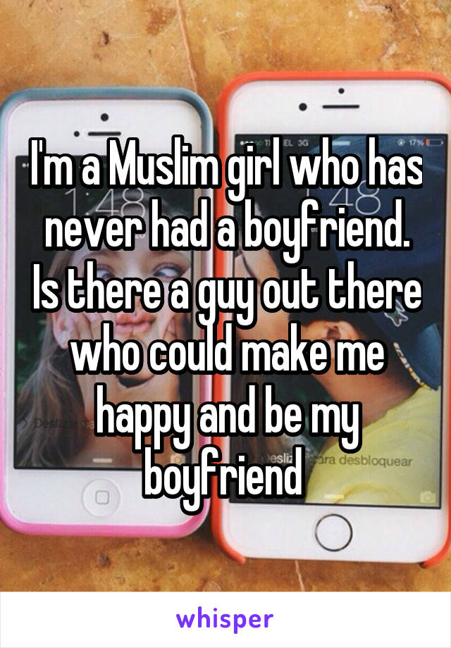 I'm a Muslim girl who has never had a boyfriend. Is there a guy out there who could make me happy and be my boyfriend