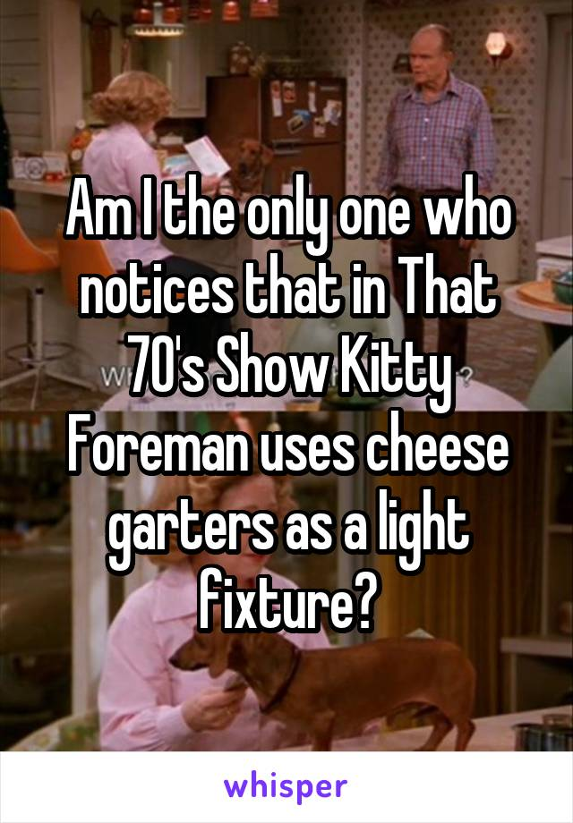 Am I the only one who notices that in That 70's Show Kitty Foreman uses cheese garters as a light fixture?