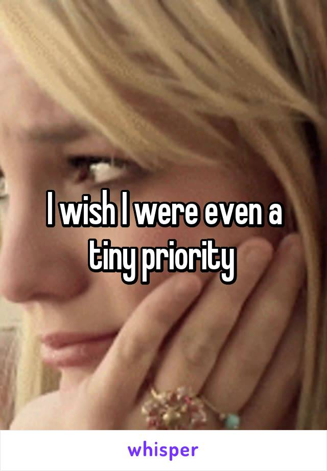 I wish I were even a tiny priority