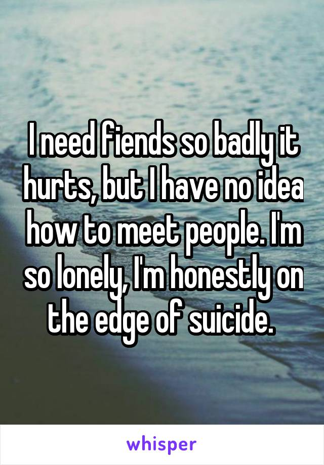 I need fiends so badly it hurts, but I have no idea how to meet people. I'm so lonely, I'm honestly on the edge of suicide.
