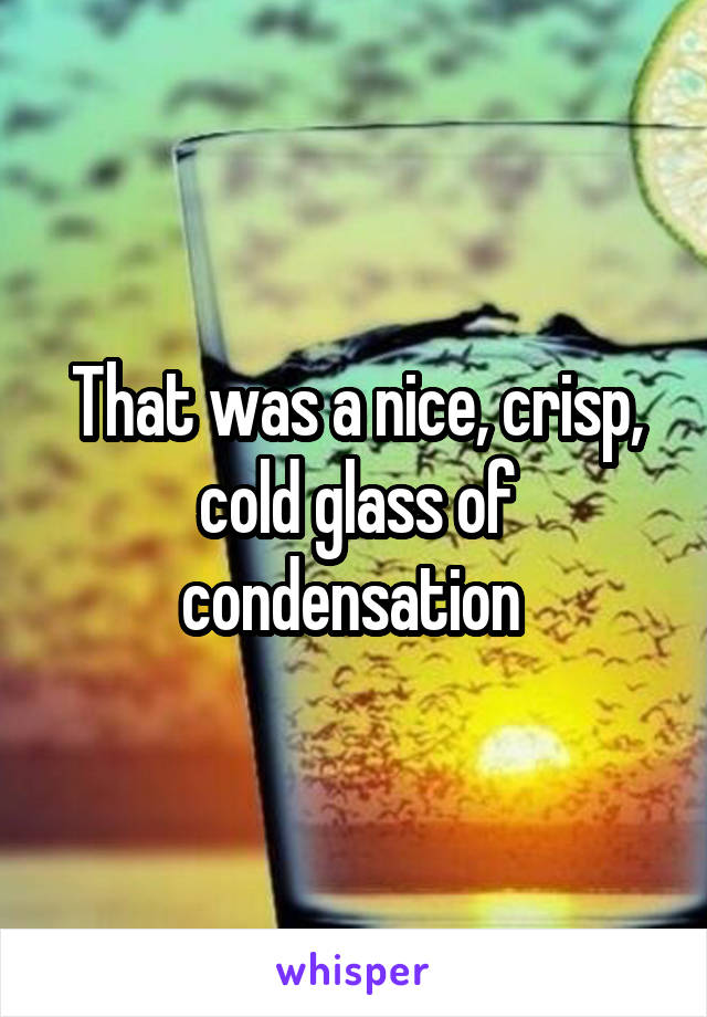 That was a nice, crisp, cold glass of condensation