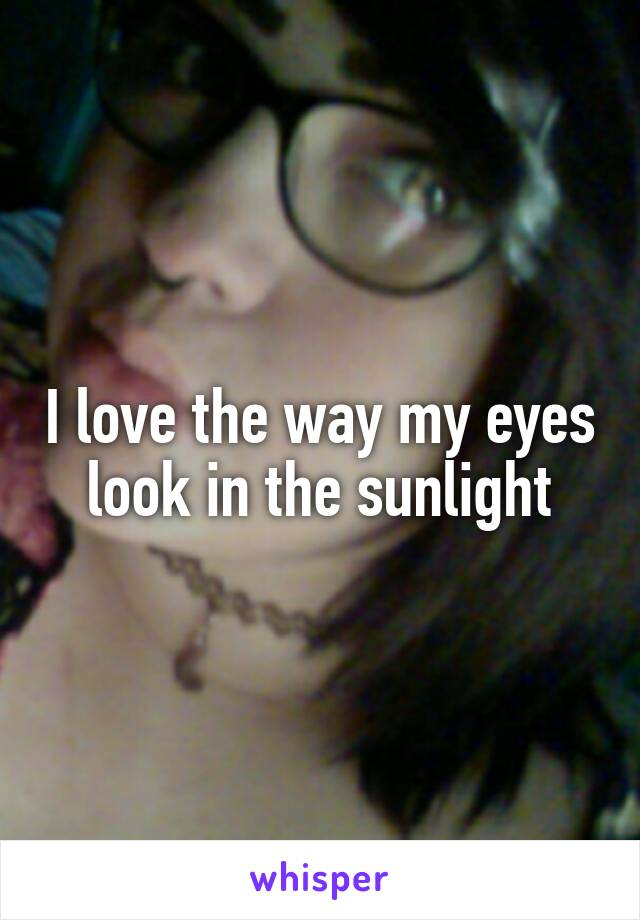 I love the way my eyes look in the sunlight