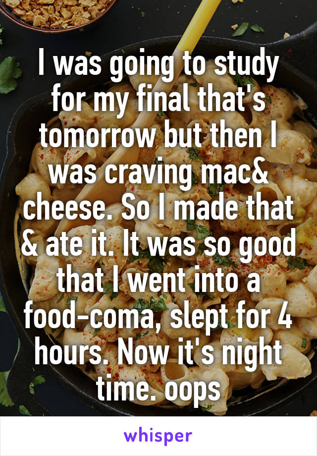 I was going to study for my final that's tomorrow but then I was craving mac& cheese. So I made that & ate it. It was so good that I went into a food-coma, slept for 4 hours. Now it's night time. oops