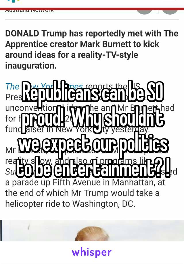 Republicans can be SO proud!  Why shouldn't we expect our politics to be entertainment? !