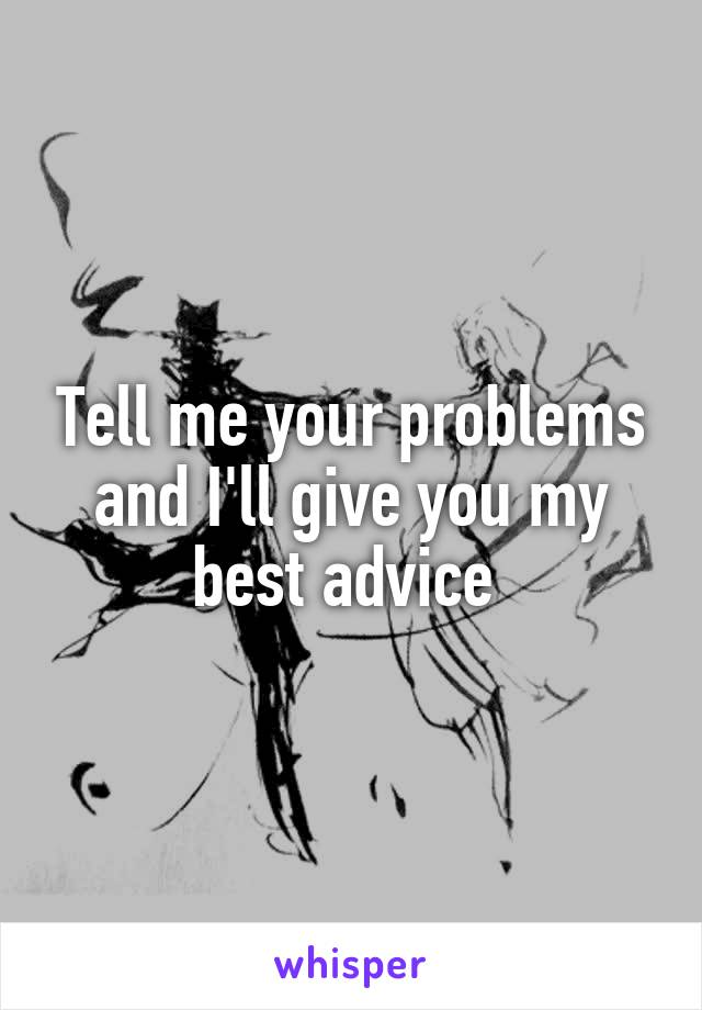 Tell me your problems and I'll give you my best advice