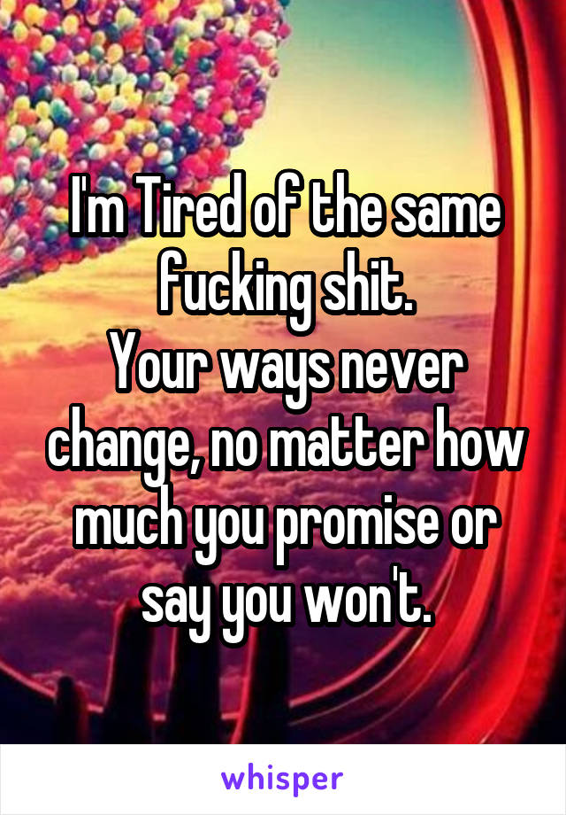I'm Tired of the same fucking shit. Your ways never change, no matter how much you promise or say you won't.
