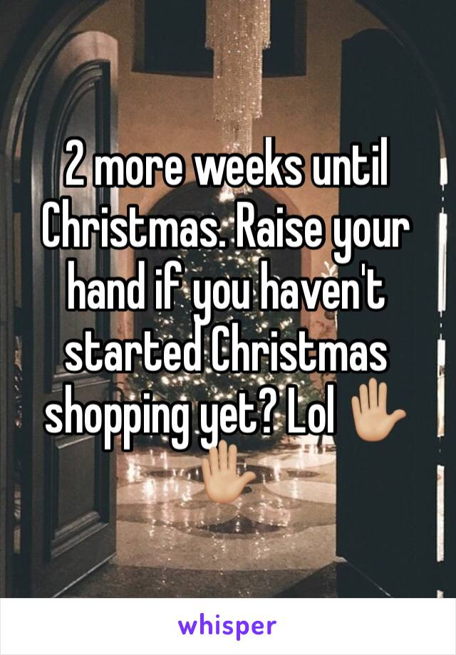 2 more weeks until Christmas. Raise your hand if you haven't started Christmas shopping yet? Lol ✋🏼✋🏼
