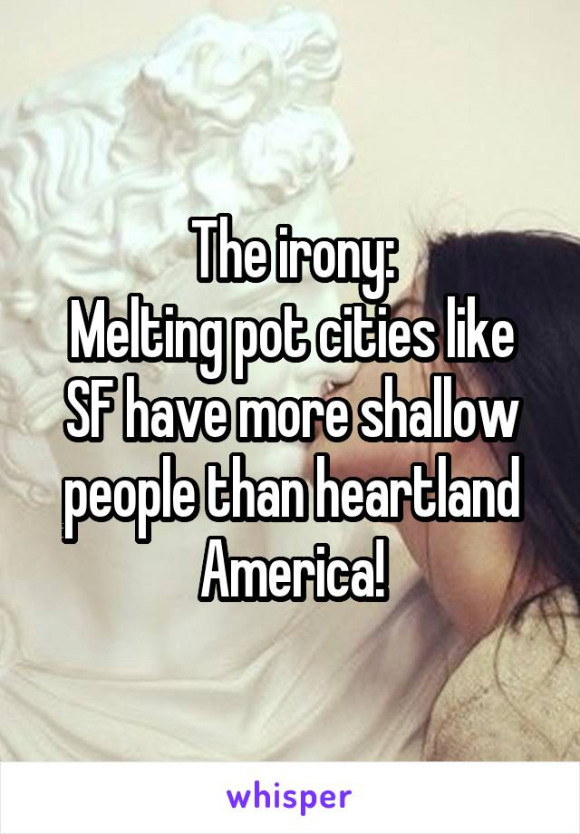 The irony: Melting pot cities like SF have more shallow people than heartland America!
